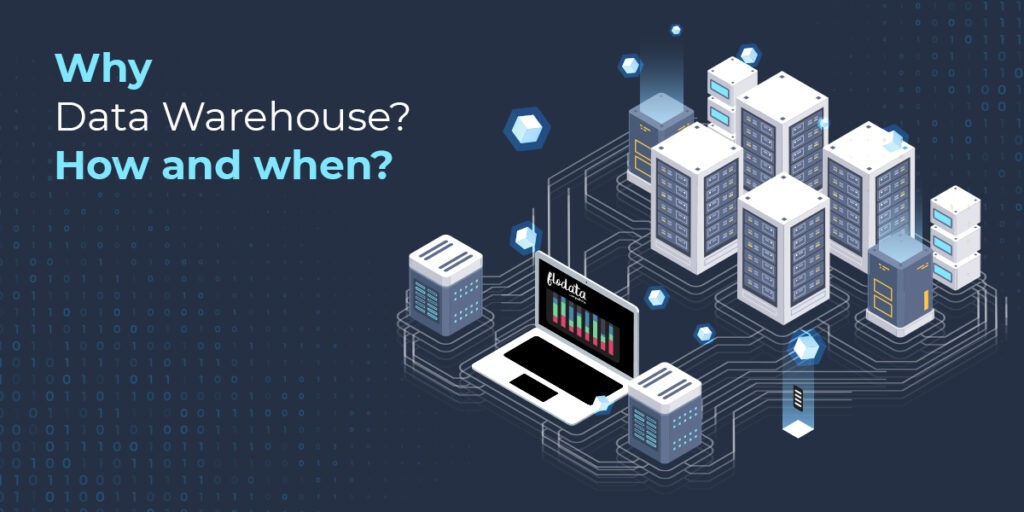 Why Data Warehouse? How and when?